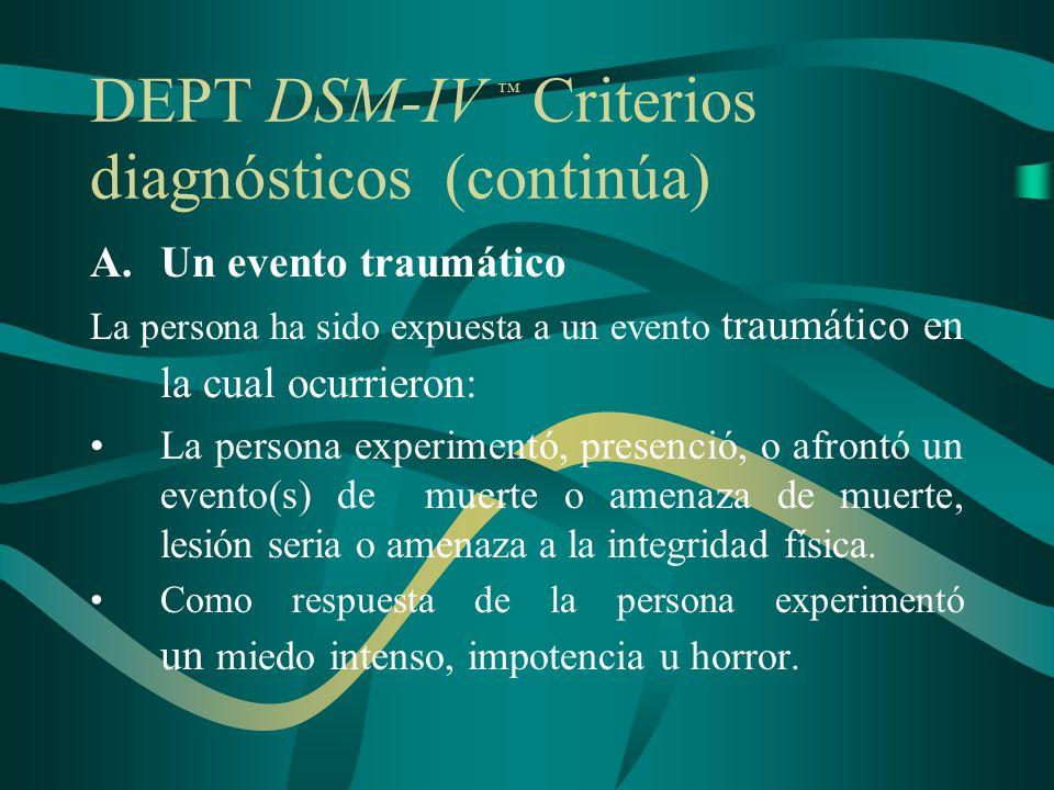 DEPT DSM-IV Criterios diagnósticos (continúa) A.Un evento traumático La persona ha sido expuesta a un evento traumático en la cual ocurrieron: La pers