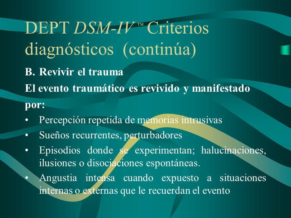 DEPT DSM-IV Criterios diagnósticos (continúa) B.Revivir el trauma El evento traumático es revivido y manifestado por: Percepción repetida de memorias