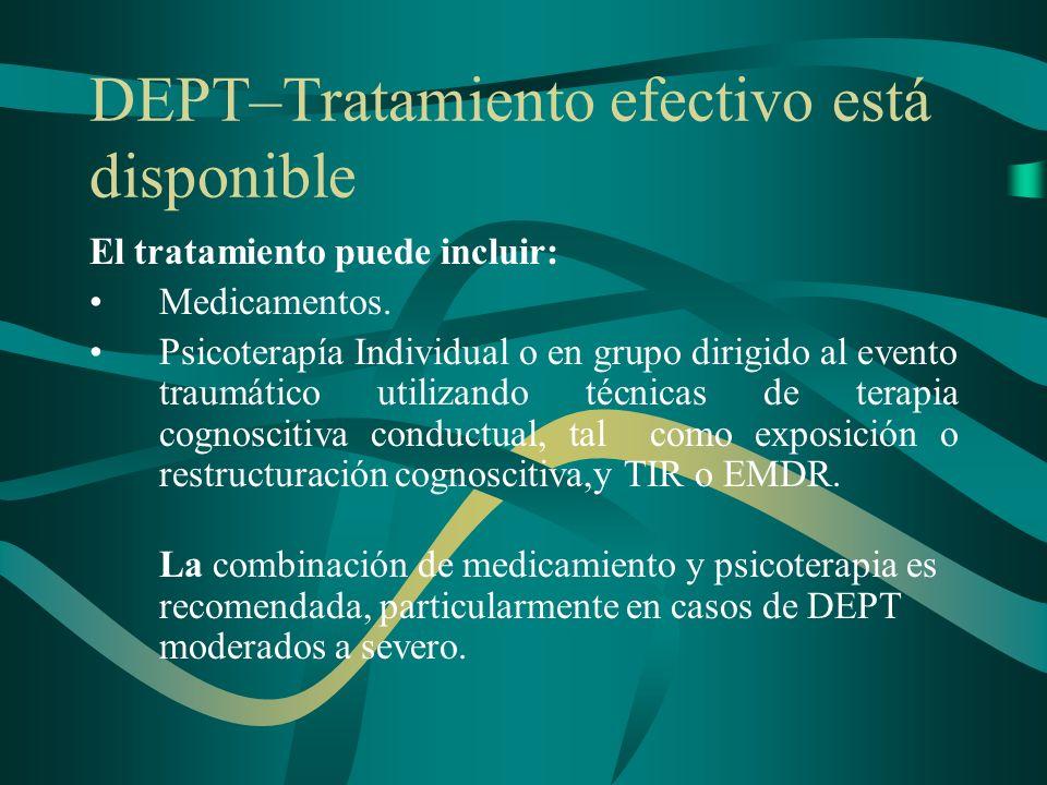 DEPT–Tratamiento efectivo está disponible El tratamiento puede incluir: Medicamentos. Psicoterapía Individual o en grupo dirigido al evento traumático