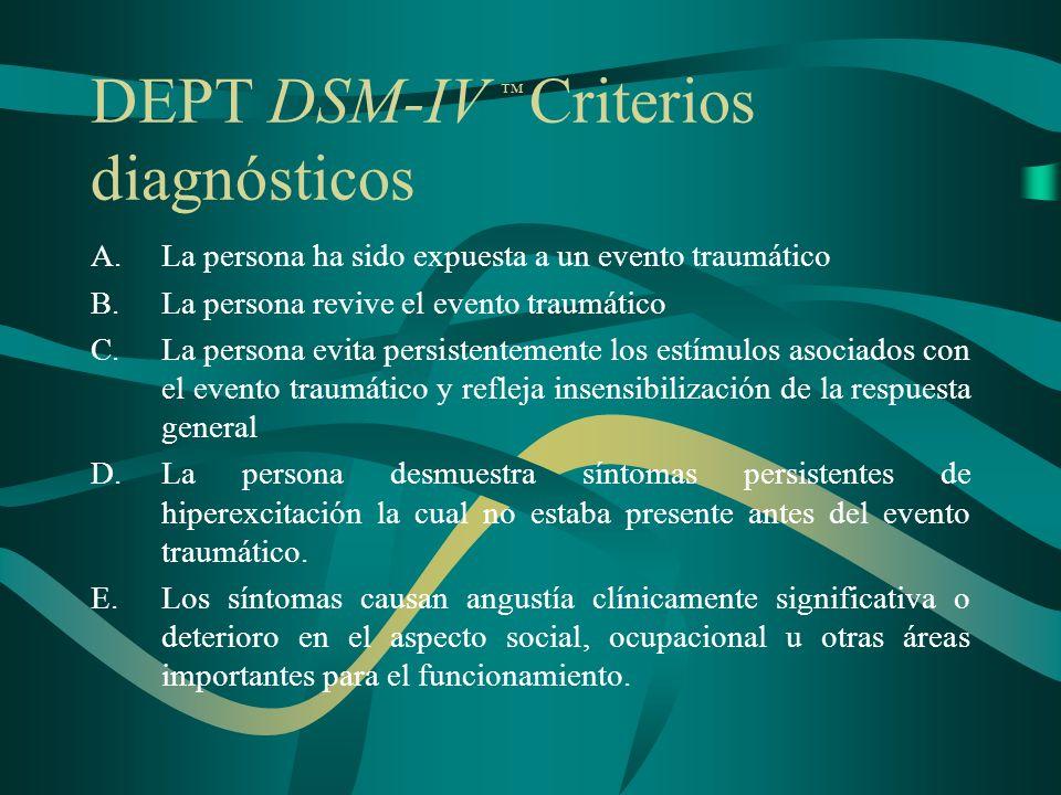 DEPT DSM-IV Criterios diagnósticos (continúa) A.Un evento traumático La persona ha sido expuesta a un evento traumático en la cual ocurrieron: La persona experimentó, presenció, o afrontó un evento(s) de muerte o amenaza de muerte, lesión seria o amenaza a la integridad física.