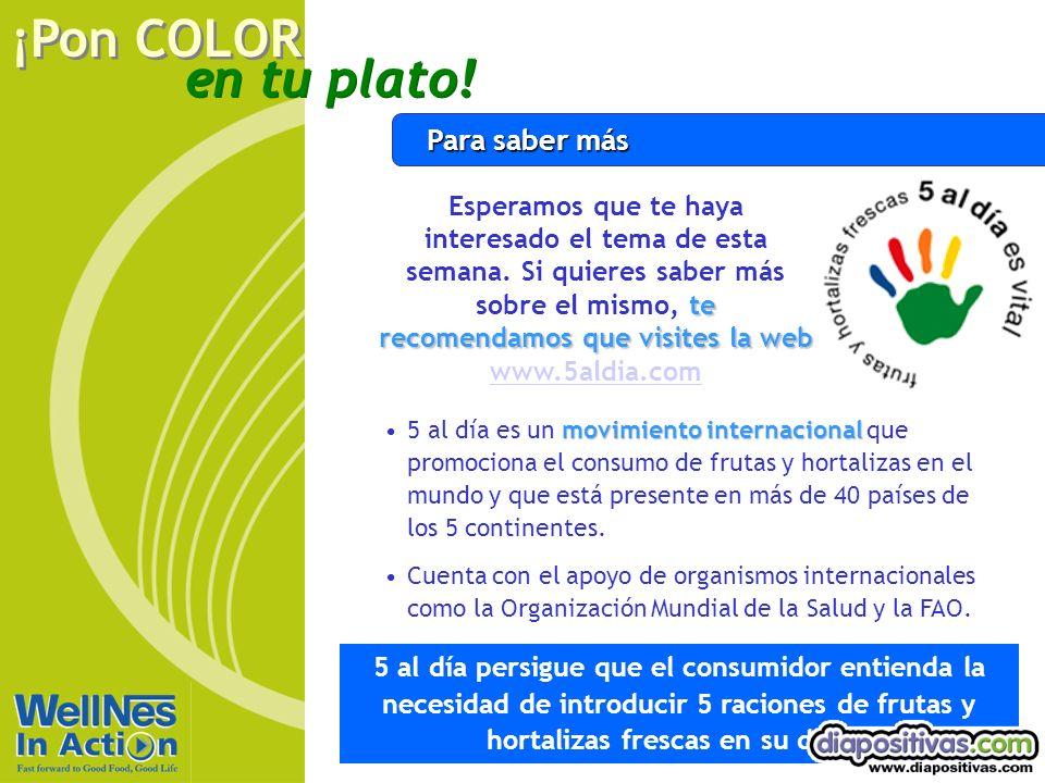 en tu plato! ¡Pon COLOR Para saber más movimiento internacional5 al día es un movimiento internacional que promociona el consumo de frutas y hortaliza