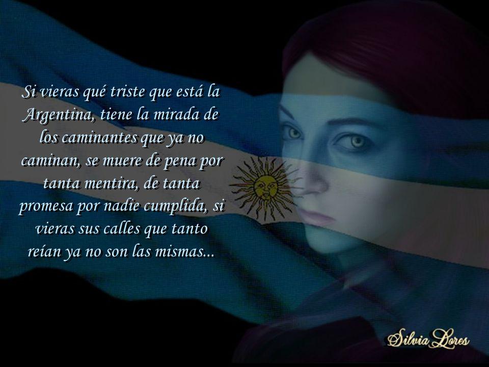 Si vieras qué triste que está la Argentina, tiene la mirada de los caminantes que ya no caminan, se muere de pena por tanta mentira, de tanta promesa por nadie cumplida, si vieras sus calles que tanto reían ya no son las mismas...