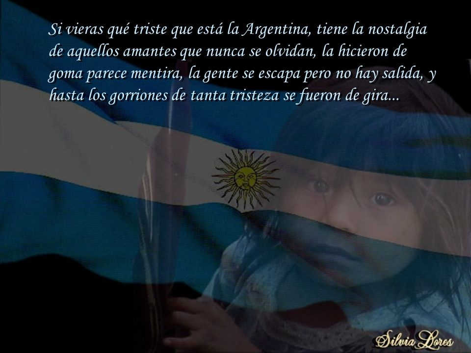Si vieras qué triste que está la Argentina, tiene la nostalgia de aquellos amantes que nunca se olvidan, la hicieron de goma parece mentira, la gente se escapa pero no hay salida, y hasta los gorriones de tanta tristeza se fueron de gira...