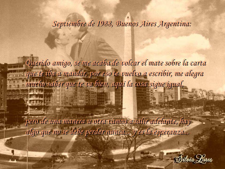 Septiembre de 1988, Buenos Aires Argentina: Querido amigo, se me acaba de volcar el mate sobre la carta que te iba a mandar, por eso te vuelvo a escribir, me alegra mucho saber que te va bien, aquí la cosa sigue igual, pero de una manera u otra vamos a salir adelante, hay algo que no se debe perder nunca...