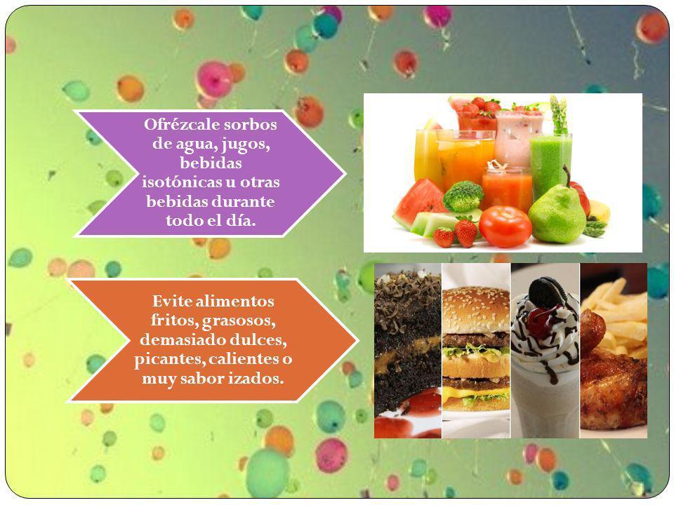 Ofrézcale sorbos de agua, jugos, bebidas isotónicas u otras bebidas durante todo el día. Evite alimentos fritos, grasosos, demasiado dulces, picantes,