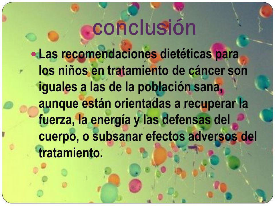 conclusión Las recomendaciones dietéticas para los niños en tratamiento de cáncer son iguales a las de la población sana, aunque están orientadas a re