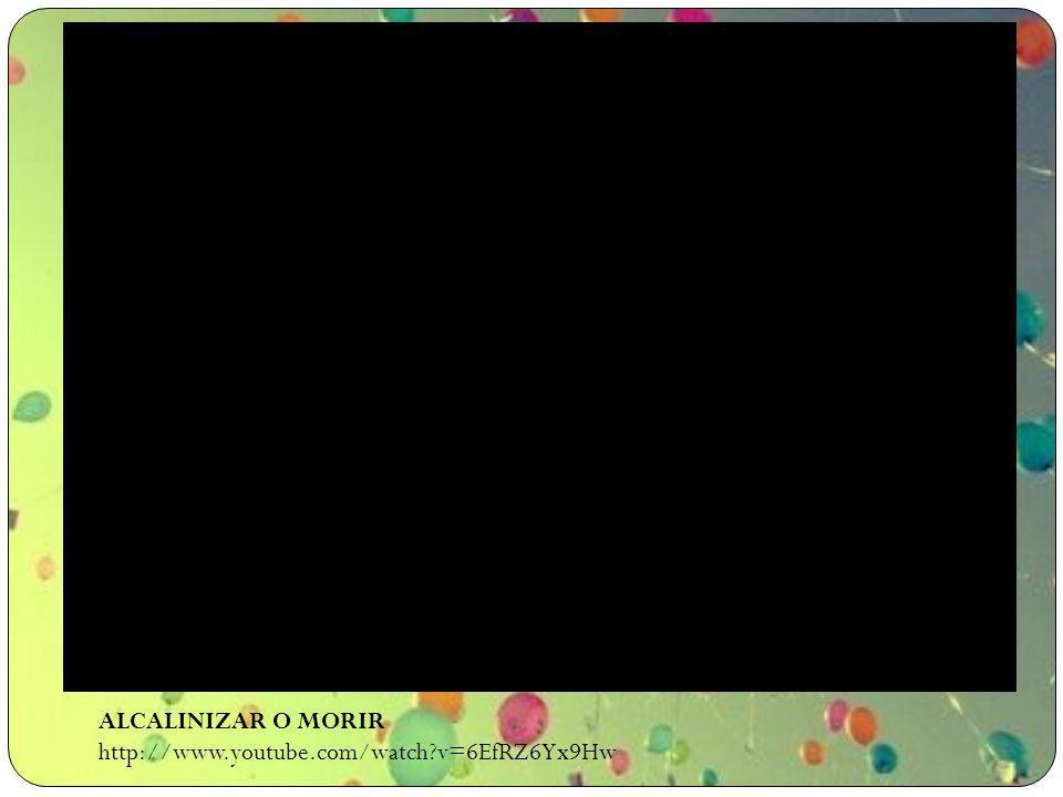 ALCALINIZAR O MORIR http://www.youtube.com/watch?v=6EfRZ6Yx9Hw