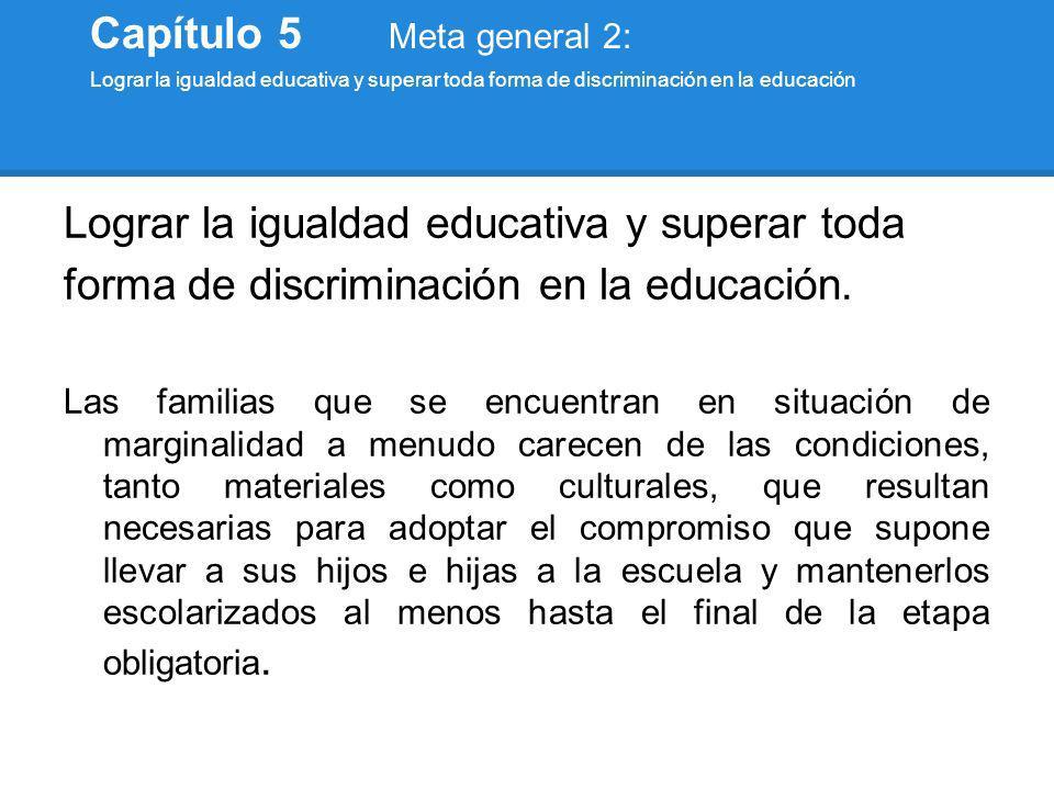 Lograr la igualdad educativa y superar toda forma de discriminación en la educación. Las familias que se encuentran en situación de marginalidad a men