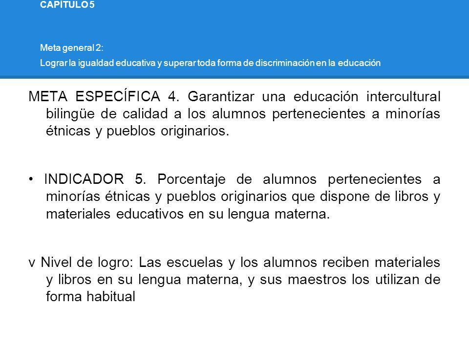 CAPÍTULO 5 Meta general 2: Lograr la igualdad educativa y superar toda forma de discriminación en la educación META ESPECÍFICA 4. Garantizar una educa