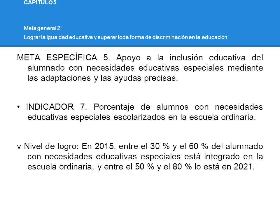 CAPÍTULO 5 Meta general 2: Lograr la igualdad educativa y superar toda forma de discriminación en la educación META ESPECÍFICA 5. Apoyo a la inclusión