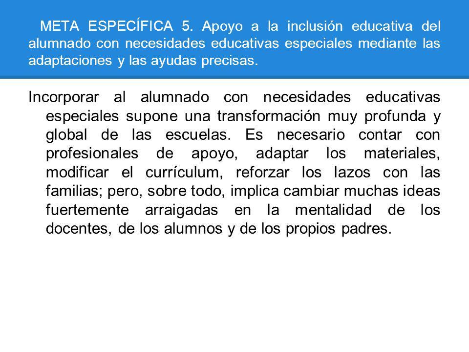 META ESPECÍFICA 5. Apoyo a la inclusión educativa del alumnado con necesidades educativas especiales mediante las adaptaciones y las ayudas precisas.