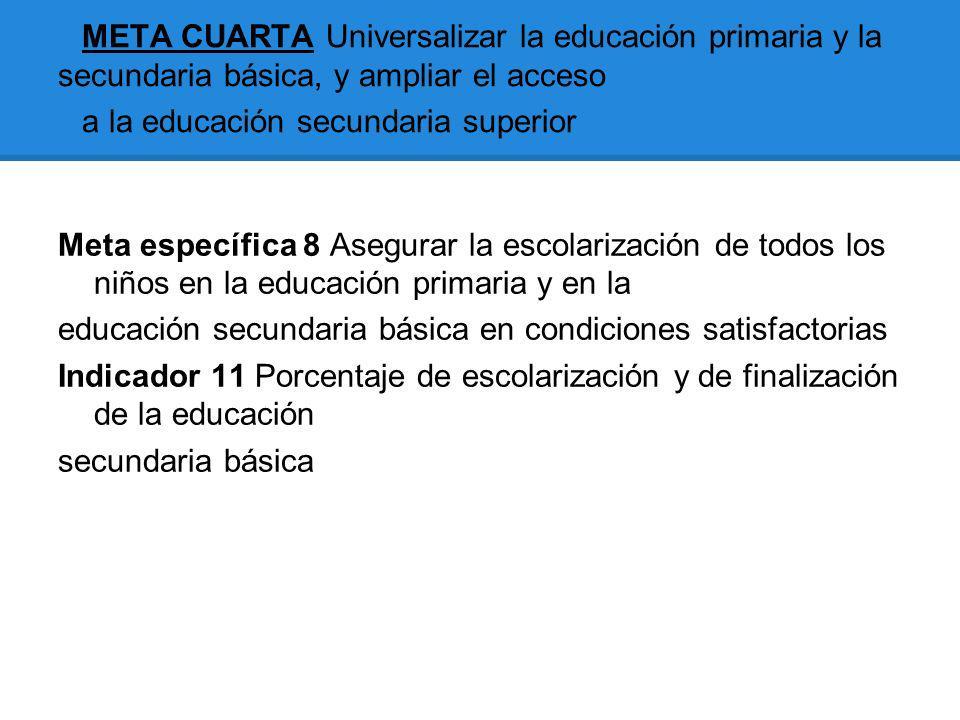 META CUARTA Universalizar la educación primaria y la secundaria básica, y ampliar el acceso a la educación secundaria superior Meta específica 8 Asegu