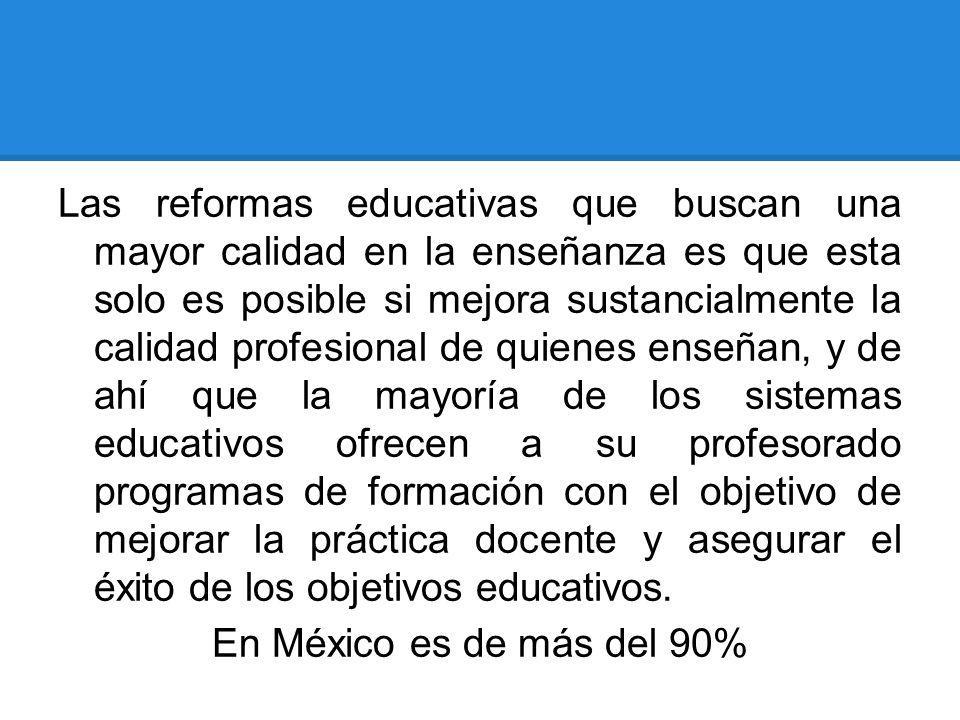 Las reformas educativas que buscan una mayor calidad en la enseñanza es que esta solo es posible si mejora sustancialmente la calidad profesional de q