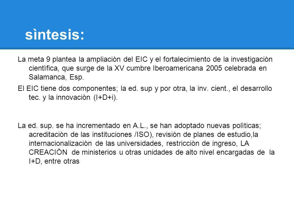 sìntesis: La meta 9 plantea la ampliaciòn del EIC y el fortalecimiento de la investigaciòn cientìfica, que surge de la XV cumbre Iberoamericana 2005 c