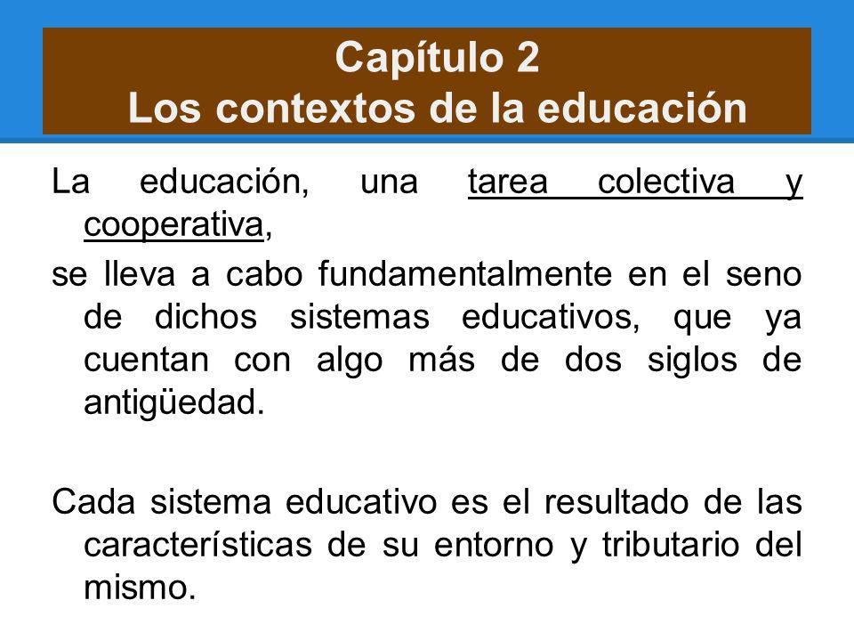 Capítulo 2 Los contextos de la educación La educación, una tarea colectiva y cooperativa, se lleva a cabo fundamentalmente en el seno de dichos sistem
