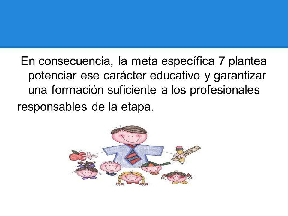En consecuencia, la meta específica 7 plantea potenciar ese carácter educativo y garantizar una formación suficiente a los profesionales responsables