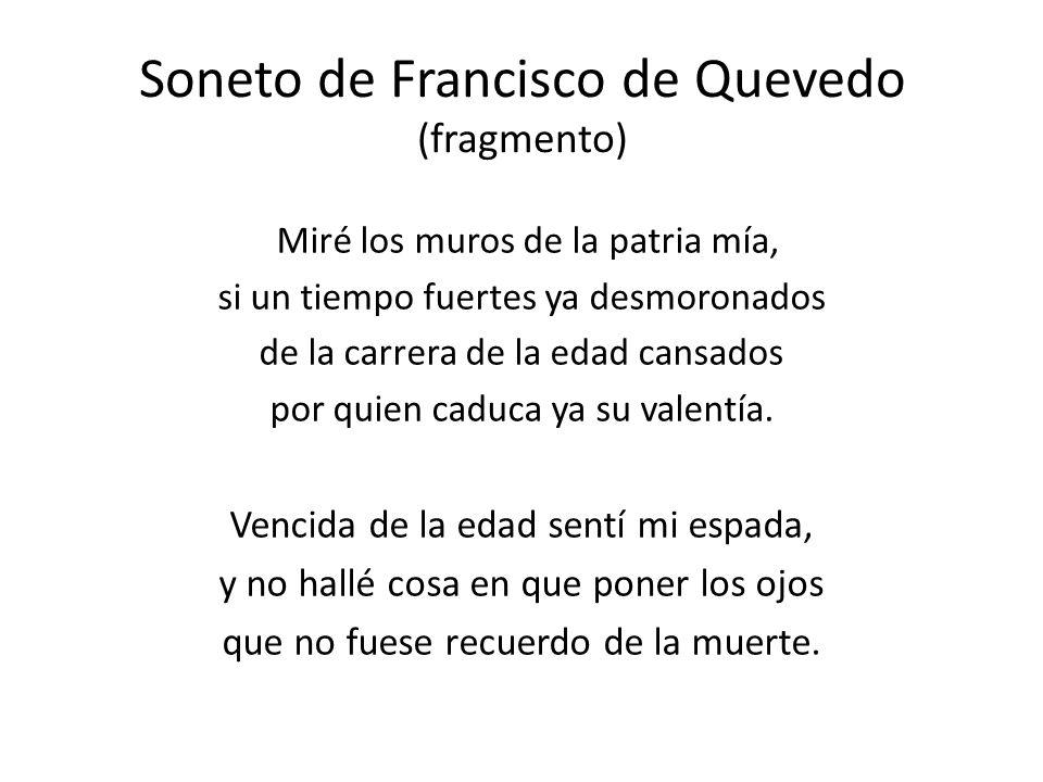 Soneto de Francisco de Quevedo (fragmento) Miré los muros de la patria mía, si un tiempo fuertes ya desmoronados de la carrera de la edad cansados por