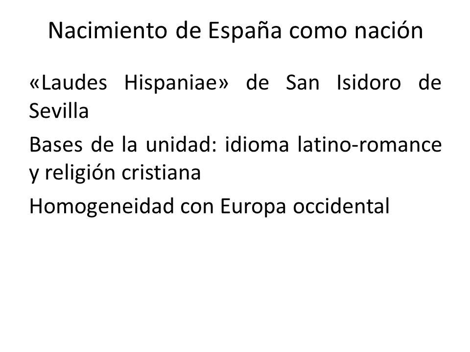 Nacimiento de España como nación «Laudes Hispaniae» de San Isidoro de Sevilla Bases de la unidad: idioma latino-romance y religión cristiana Homogenei