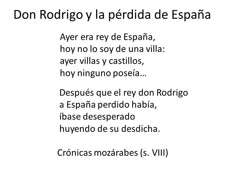 Don Rodrigo y la pérdida de España Ayer era rey de España, hoy no lo soy de una villa: ayer villas y castillos, hoy ninguno poseía… Después que el rey