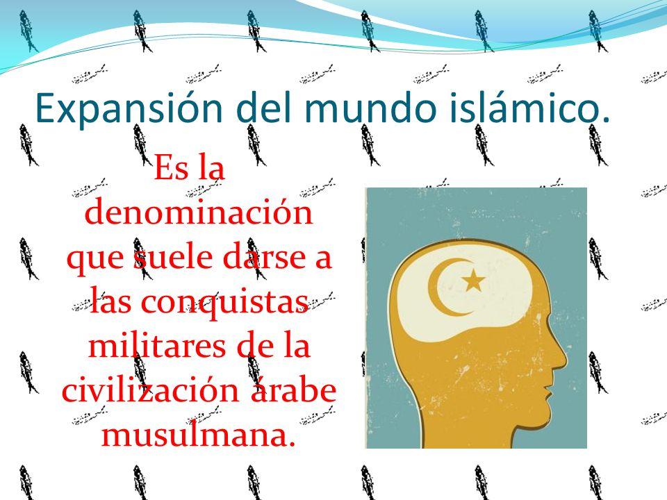 Expansión del mundo islámico. Es la denominación que suele darse a las conquistas militares de la civilización árabe musulmana.