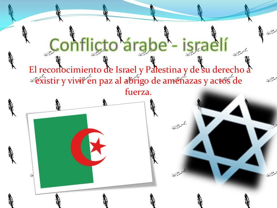 El reconocimiento de Israel y Palestina y de su derecho a existir y vivir en paz al abrigo de amenazas y actos de fuerza.