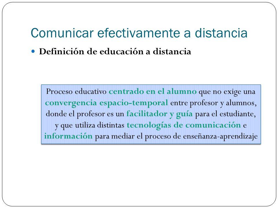 Comunicar efectivamente a distancia Definición de educación a distancia Proceso educativo centrado en el alumno que no exige una convergencia espacio-temporal entre profesor y alumnos, donde el profesor es un facilitador y guía para el estudiante, y que utiliza distintas tecnologías de comunicación e información para mediar el proceso de enseñanza-aprendizaje