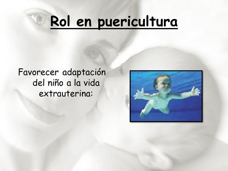 Rol en puericultura Favorecer adaptación del niño a la vida extrauterina: