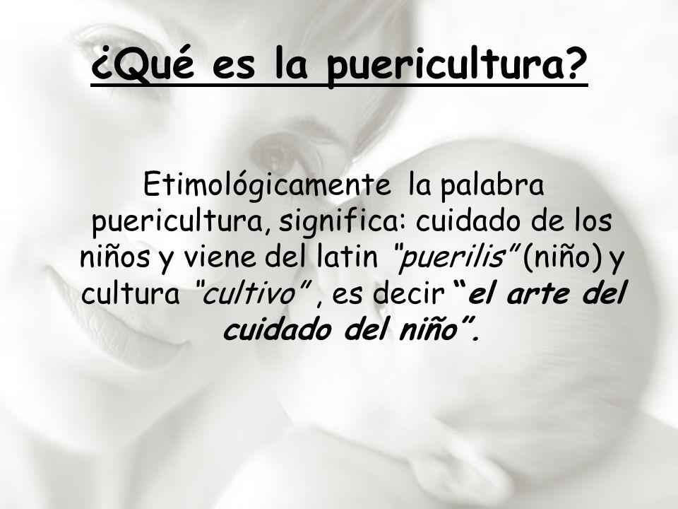 ¿Qué es la puericultura? Etimológicamente la palabra puericultura, significa: cuidado de los niños y viene del latin puerilis (niño) y cultura cultivo