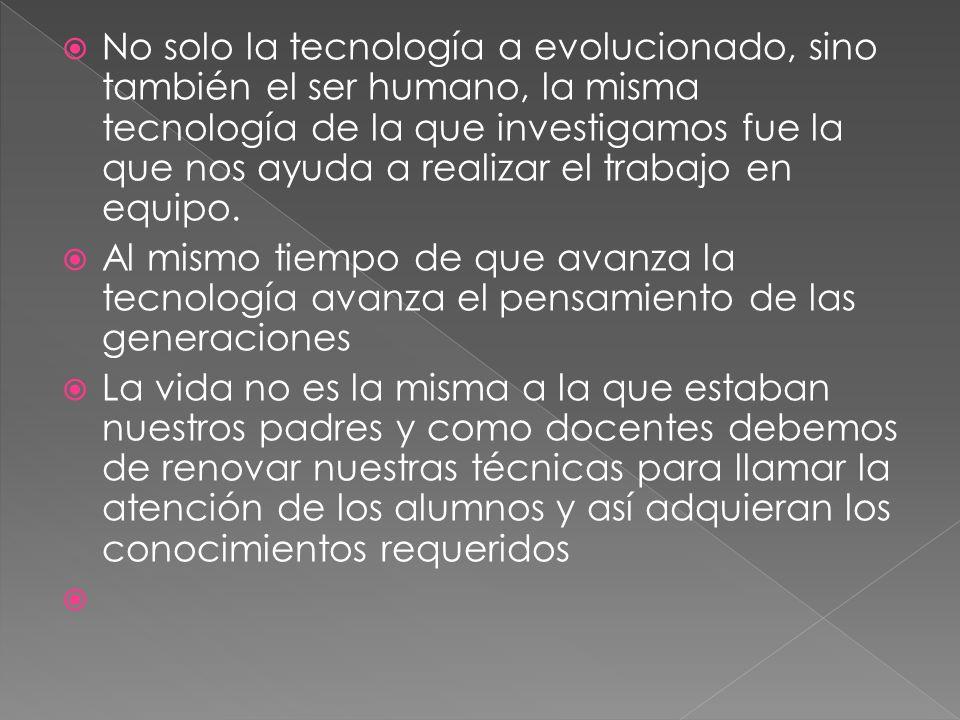 No solo la tecnología a evolucionado, sino también el ser humano, la misma tecnología de la que investigamos fue la que nos ayuda a realizar el trabaj