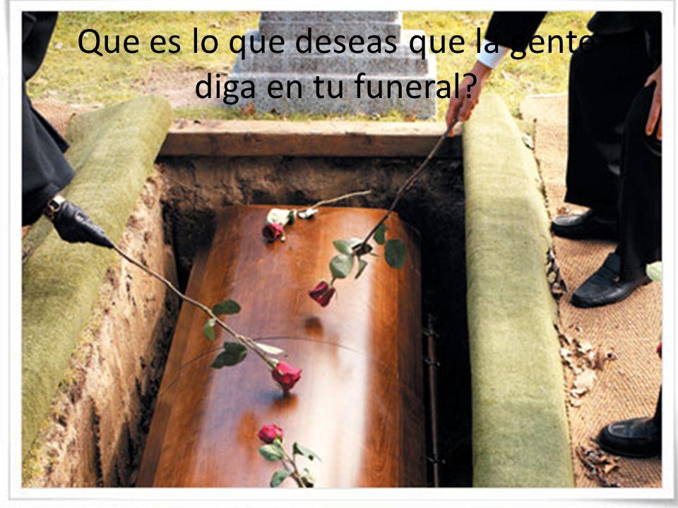 Que es lo que deseas que la gente diga en tu funeral?