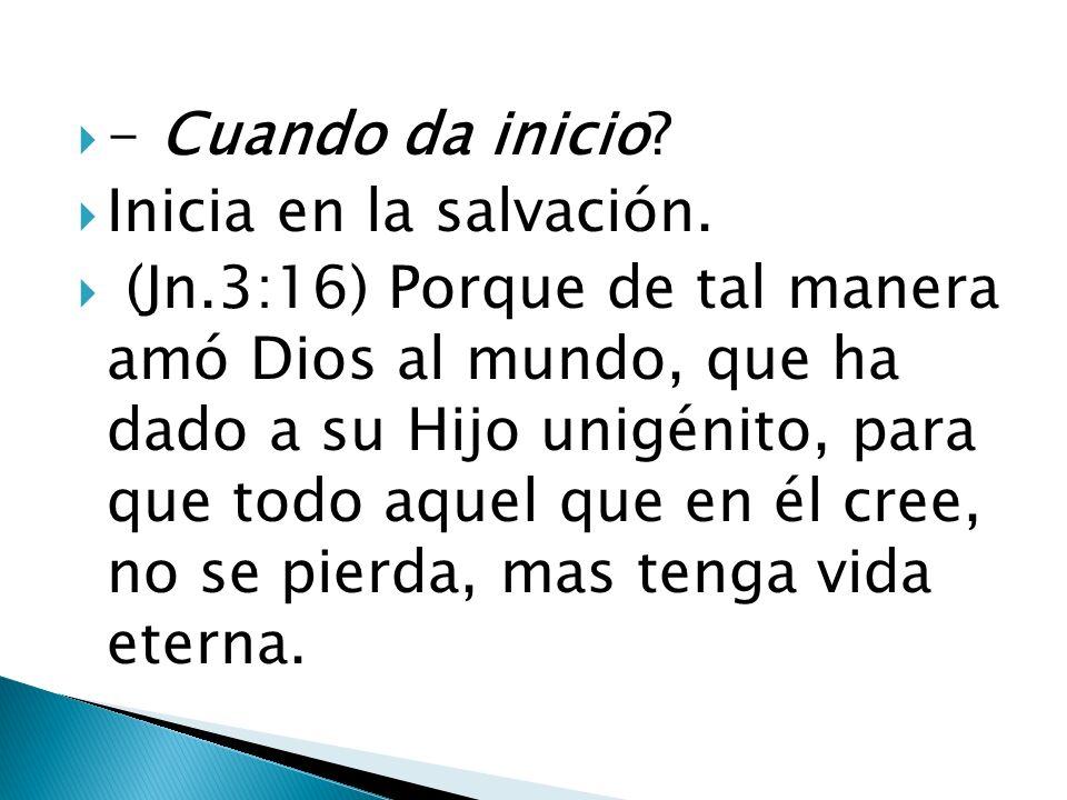 - Cuando da inicio? Inicia en la salvación. (Jn.3:16) Porque de tal manera amó Dios al mundo, que ha dado a su Hijo unigénito, para que todo aquel que