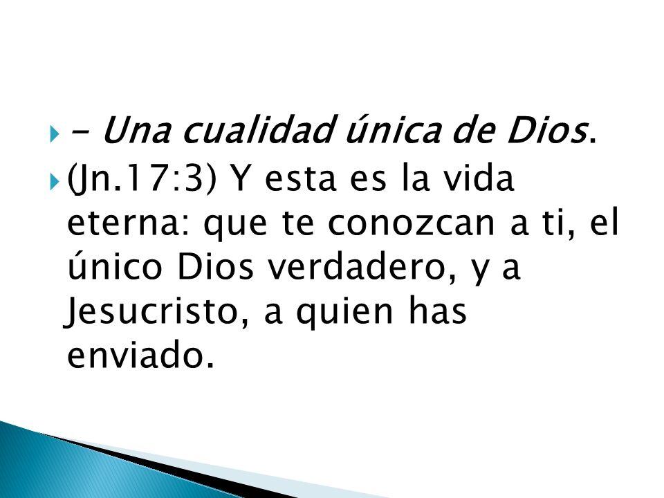 - Una cualidad única de Dios. (Jn.17:3) Y esta es la vida eterna: que te conozcan a ti, el único Dios verdadero, y a Jesucristo, a quien has enviado.