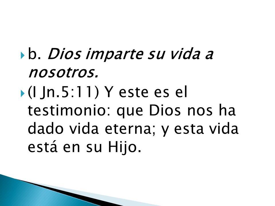 b. Dios imparte su vida a nosotros. (I Jn.5:11) Y este es el testimonio: que Dios nos ha dado vida eterna; y esta vida está en su Hijo.