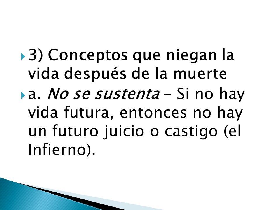 3) Conceptos que niegan la vida después de la muerte a. No se sustenta - Si no hay vida futura, entonces no hay un futuro juicio o castigo (el Infiern