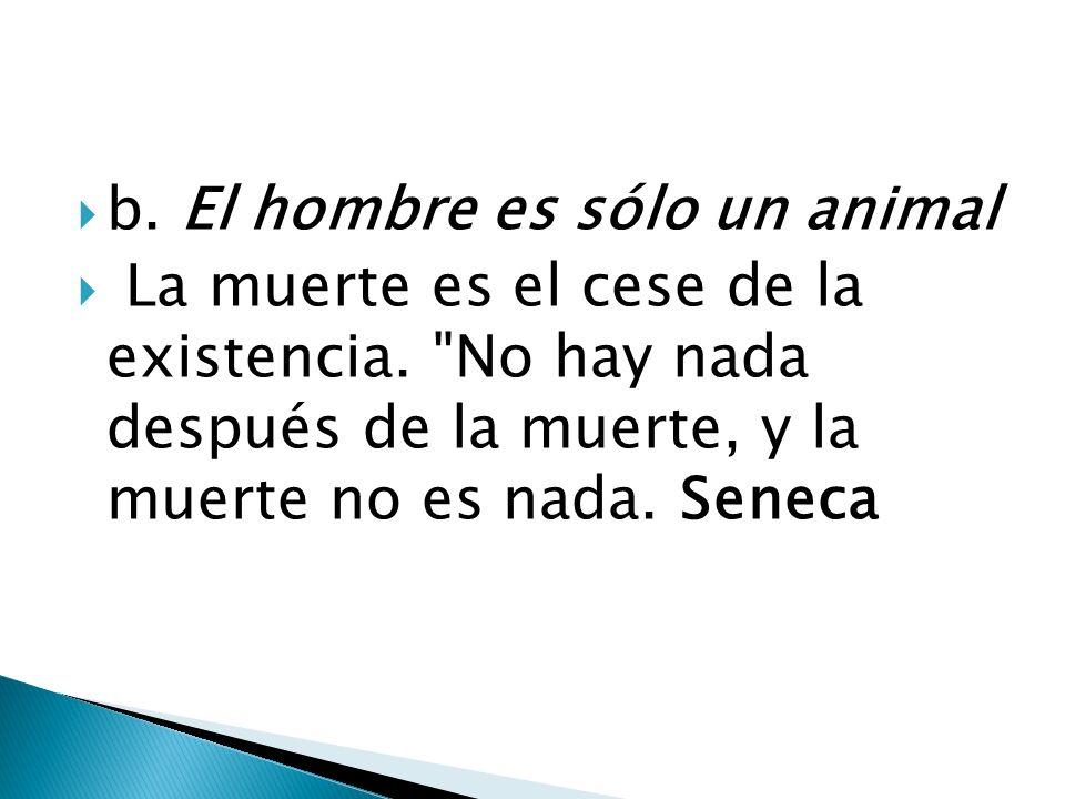 b. El hombre es sólo un animal La muerte es el cese de la existencia.