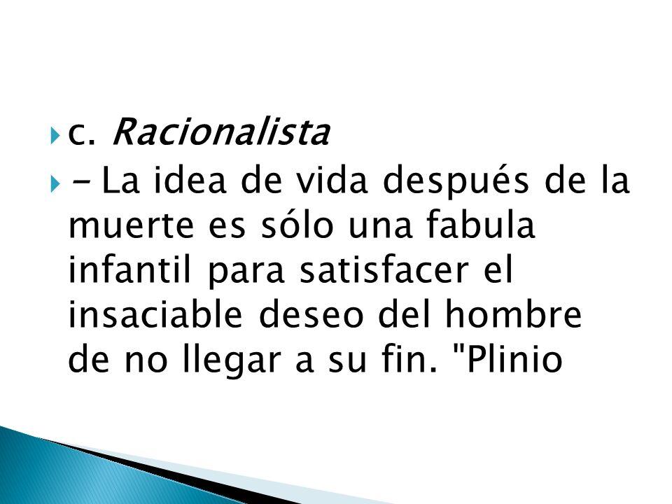 c. Racionalista - La idea de vida después de la muerte es sólo una fabula infantil para satisfacer el insaciable deseo del hombre de no llegar a su fi