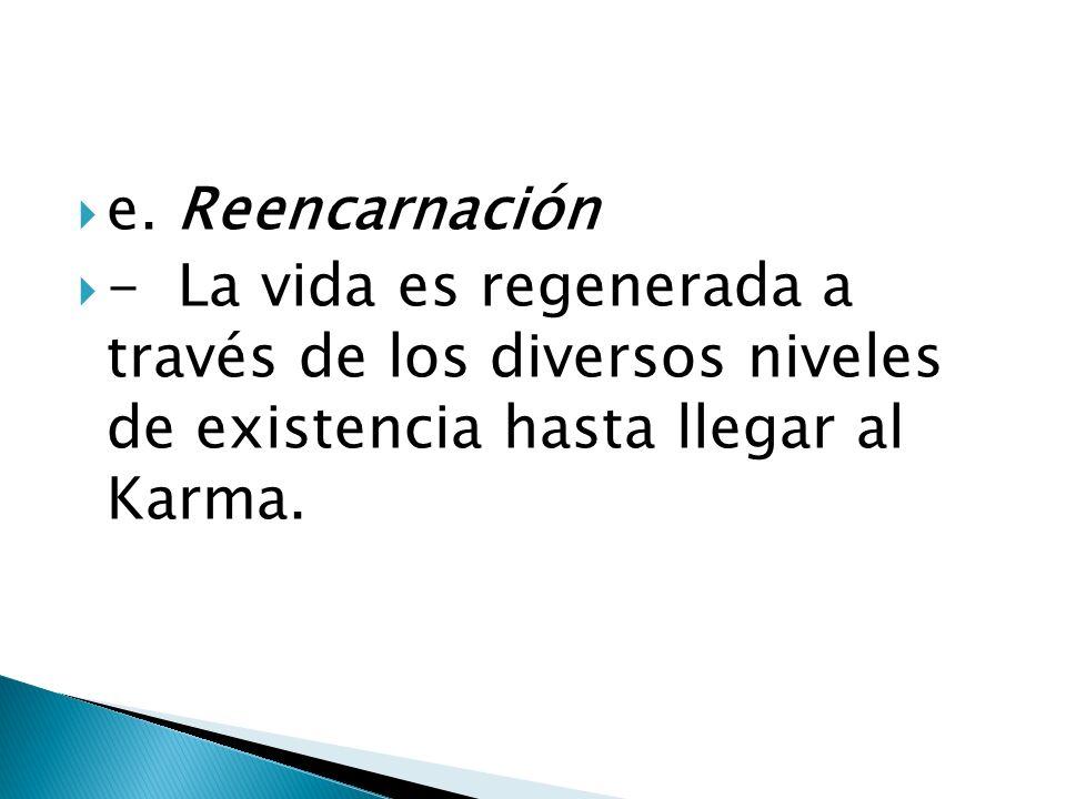 e. Reencarnación - La vida es regenerada a través de los diversos niveles de existencia hasta llegar al Karma.