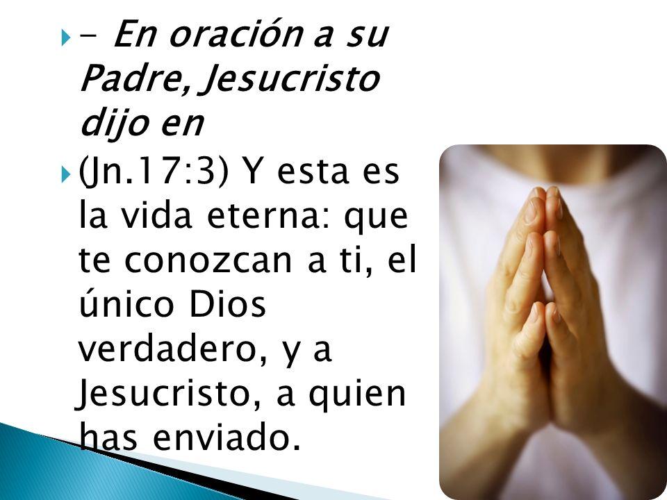 - En oración a su Padre, Jesucristo dijo en (Jn.17:3) Y esta es la vida eterna: que te conozcan a ti, el único Dios verdadero, y a Jesucristo, a quien