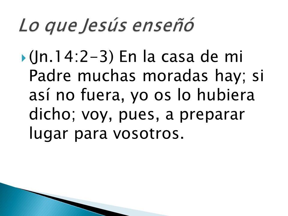 (Jn.14:2-3) En la casa de mi Padre muchas moradas hay; si así no fuera, yo os lo hubiera dicho; voy, pues, a preparar lugar para vosotros.