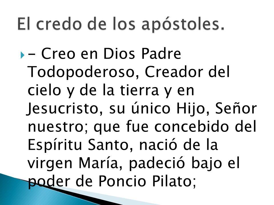 - Creo en Dios Padre Todopoderoso, Creador del cielo y de la tierra y en Jesucristo, su único Hijo, Señor nuestro; que fue concebido del Espíritu Sant