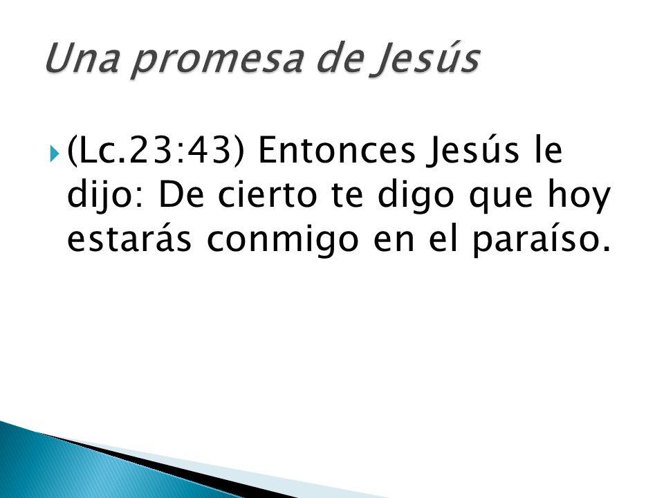 (Lc.23:43) Entonces Jesús le dijo: De cierto te digo que hoy estarás conmigo en el paraíso.