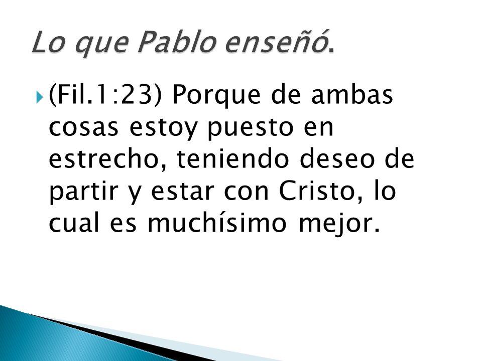 (Fil.1:23) Porque de ambas cosas estoy puesto en estrecho, teniendo deseo de partir y estar con Cristo, lo cual es muchísimo mejor.
