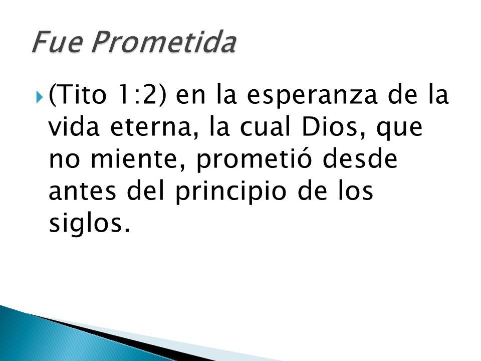 (Tito 1:2) en la esperanza de la vida eterna, la cual Dios, que no miente, prometió desde antes del principio de los siglos.