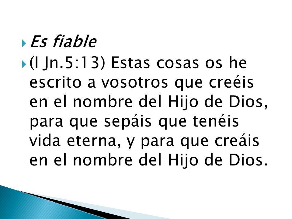 Es fiable (I Jn.5:13) Estas cosas os he escrito a vosotros que creéis en el nombre del Hijo de Dios, para que sepáis que tenéis vida eterna, y para qu
