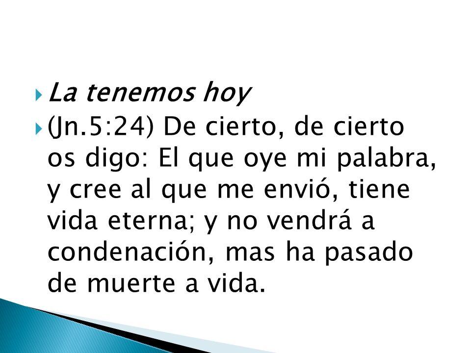 La tenemos hoy (Jn.5:24) De cierto, de cierto os digo: El que oye mi palabra, y cree al que me envió, tiene vida eterna; y no vendrá a condenación, ma