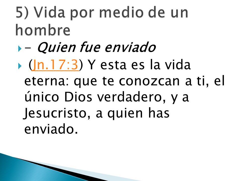 - Quien fue enviado (Jn.17:3) Y esta es la vida eterna: que te conozcan a ti, el único Dios verdadero, y a Jesucristo, a quien has enviado.Jn.17:3