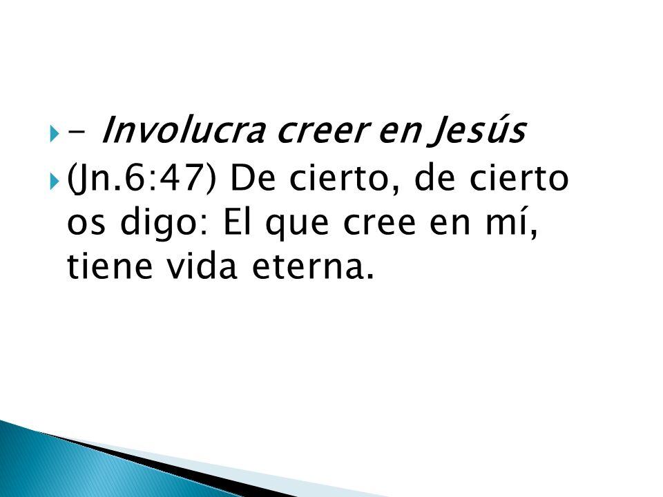 - Involucra creer en Jesús (Jn.6:47) De cierto, de cierto os digo: El que cree en mí, tiene vida eterna.