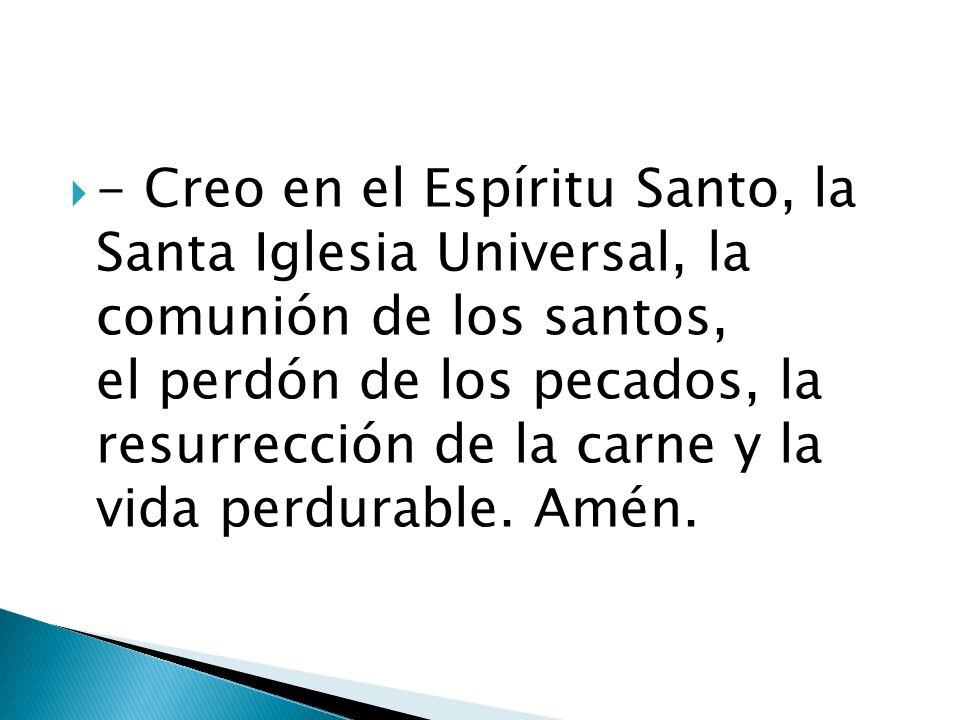- Creo en el Espíritu Santo, la Santa Iglesia Universal, la comunión de los santos, el perdón de los pecados, la resurrección de la carne y la vida pe