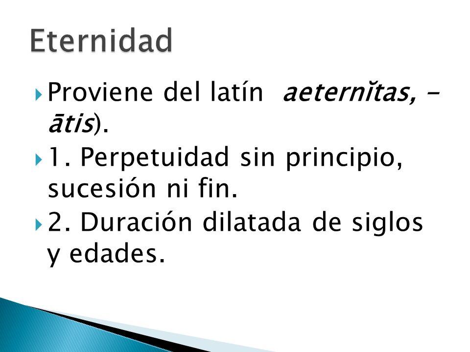 Proviene del latín aeternĭtas, - ātis). 1. Perpetuidad sin principio, sucesión ni fin. 2. Duración dilatada de siglos y edades.