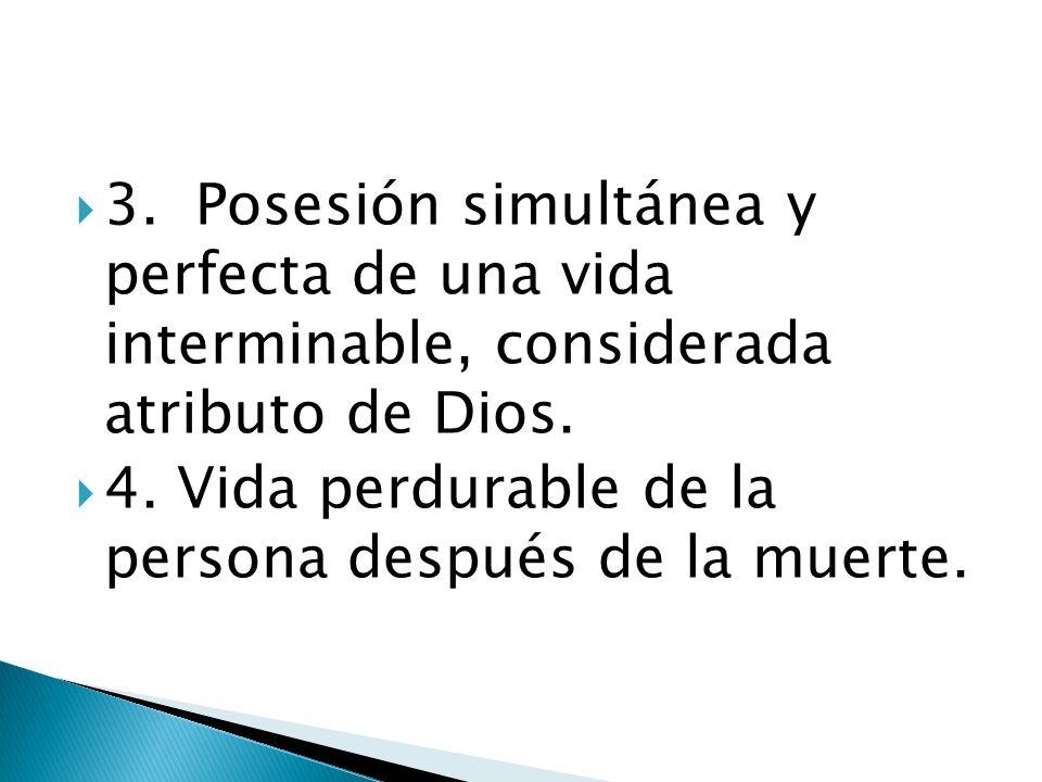 3. Posesión simultánea y perfecta de una vida interminable, considerada atributo de Dios. 4. Vida perdurable de la persona después de la muerte.